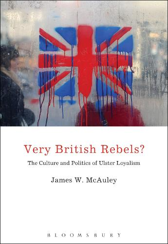 Very British Rebels?: The Culture and Politics of Ulster Loyalism (Hardback)