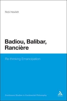 Badiou, Balibar, Ranciere: Re-Thinking Emancipation - Continuum Studies in Continental Philosophy (Paperback)