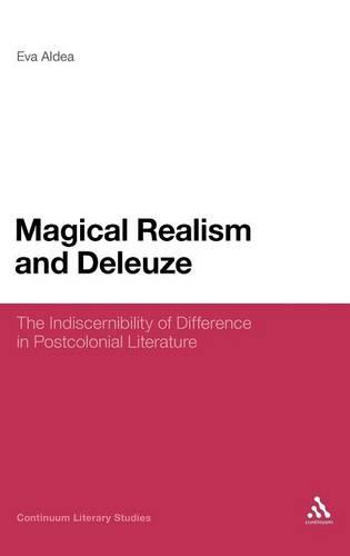 Magical Realism and Deleuze: The Indiscernibility of Difference in Postcolonial Literature - Continuum Literary Studies (Hardback)