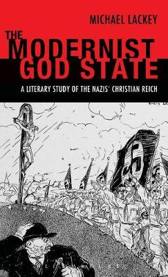 The Modernist God State: A Literary Study of the Nazis' Christian Reich (Hardback)
