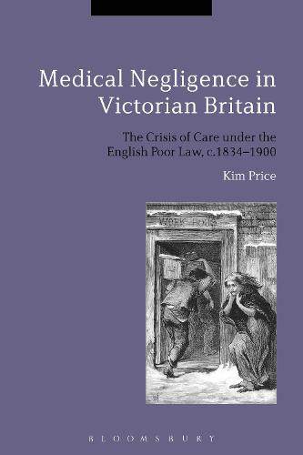 Medical Negligence in Victorian Britain: The Crisis of Care under the English Poor Law, c.1834-1900 (Hardback)