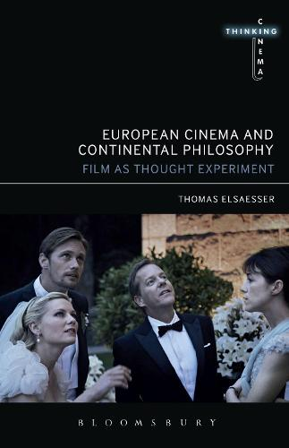 European Cinema and Continental Philosophy: Film As Thought Experiment - Thinking Cinema (Hardback)