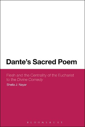 Dante's Sacred Poem: Flesh and the Centrality of the Eucharist to The Divine Comedy (Hardback)