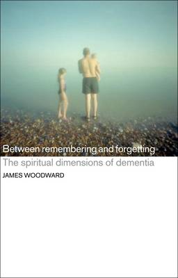 Between Remembering and Forgetting: The Spiritual Dimensions of Dementia (Paperback)