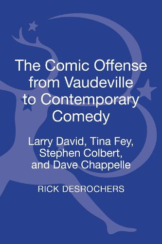 The Comic Offense from Vaudeville to Contemporary Comedy: Larry David, Tina Fey, Stephen Colbert, and Dave Chappelle (Hardback)