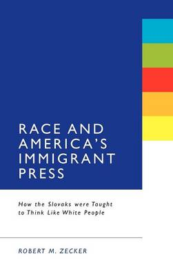 Race & America's Immigrant Press: How the Slovaks Were Taught to Think Like White People (Hardback)