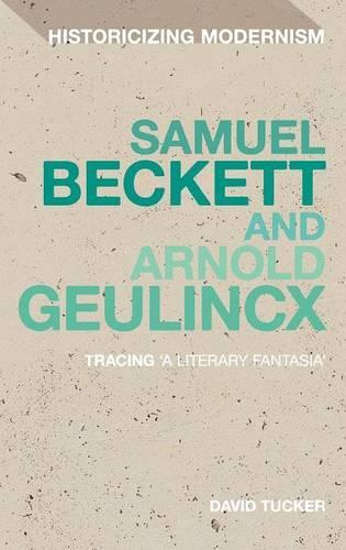 Samuel Beckett and Arnold Geulincx: Tracing 'a Literary Fantasia' - Historicizing Modernism (Hardback)