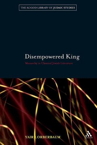 Disempowered King: Monarchy in Classical Jewish Literature - The Robert and Arlene Kogod Library of Judaic Studies 9 (Paperback)