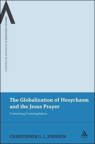 The Globalization of Hesychasm and the Jesus Prayer: Contesting Contemplation - Continuum Advances in Religious Studies (Paperback)