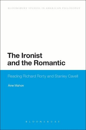 The Ironist and the Romantic: Reading Richard Rorty and Stanley Cavell - Bloomsbury Studies in American Philosophy (Hardback)