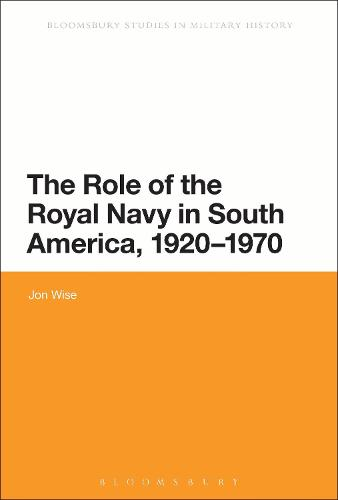 The Role of the Royal Navy in South America, 1920-1970 - Bloomsbury Studies in Military History (Hardback)