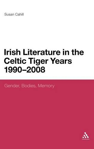Irish Literature in the Celtic Tiger Years 1990 to 2008: Gender, Bodies, Memory (Hardback)
