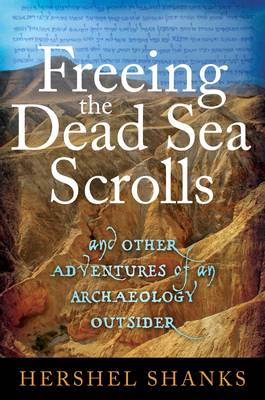 Freeing the Dead Sea Scrolls: And Other Adventures of an Archaeology Outsider (Hardback)