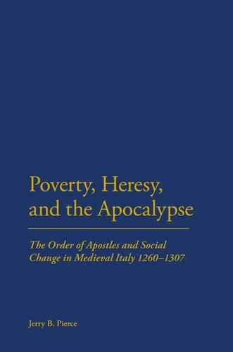 Poverty, Heresy and the Apocalypse: The Order of Apostles and Social Change in Medieval Italy 1260-1307 (Hardback)