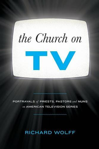 The Church on TV: Portrayals of Priests, Pastors and Nuns on American Television Series (Paperback)