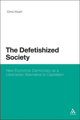 The Defetishized Society: New Economic Democracy as a Libertarian Alternative to Capitalism (Hardback)