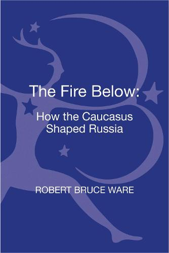 The Fire Below: How the Caucasus Shaped Russia (Hardback)