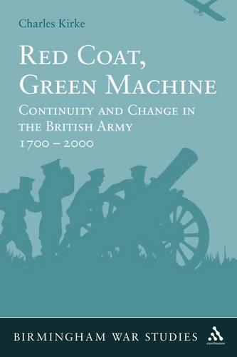 Red Coat, Green Machine: Continuity in Change in the British Army 1700 to 2000 - Birmingham War Studies No. 3 (Paperback)