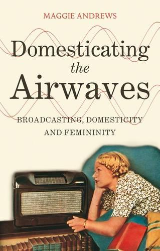 Domesticating the Airwaves: Broadcasting, Domesticity and Femininity (Paperback)