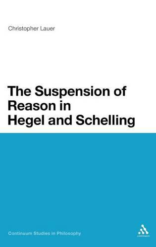 The Suspension of Reason in Hegel and Schelling - Continuum Studies in Philosophy (Hardback)