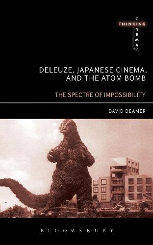 Deleuze, Japanese Cinema, and the Atom Bomb: The Spectre of Impossibility - Thinking Cinema (Hardback)