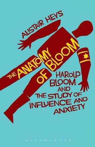 The Anatomy of Bloom: Harold Bloom and the Study of Influence and Anxiety (Paperback)