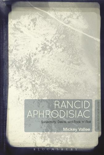Rancid Aphrodisiac: Subjectivity, Desire, and Rock 'n' Roll (Hardback)