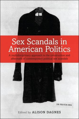 Sex Scandals in American Politics: A Multidisciplinary Approach to the Construction and Aftermath of Contemporary Political Sex Scandals (Paperback)