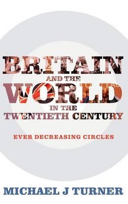 Britain and the World in the Twentieth Century: Ever-decreasing Circles (Hardback)