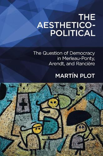 The Aesthetico-Political: The Question of Democracy in Merleau-Ponty, Arendt, and Ranciere (Hardback)