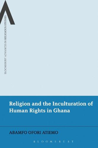 Religion and the Inculturation of Human Rights in Ghana - Bloomsbury Advances in Religious Studies (Hardback)
