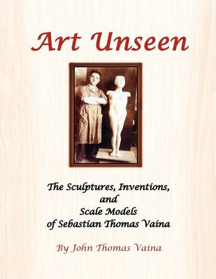 Art Unseen: The Sculptures, Inventions, and Scale Models of Sebastian Thomas Vaina (Paperback)
