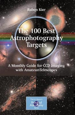The 100 Best Astrophotography Targets: A Monthly Guide for CCD Imaging with Amateur Telescopes - The Patrick Moore Practical Astronomy Series (Paperback)