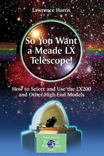 So You Want a Meade LX Telescope!: How to Select and Use the LX200 and Other High-End Models - The Patrick Moore Practical Astronomy Series (Paperback)