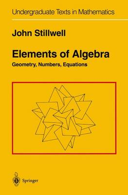 Elements of Algebra: Geometry, Numbers, Equations - Undergraduate Texts in Mathematics (Paperback)