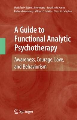 A Guide to Functional Analytic Psychotherapy: Awareness, Courage, Love, and Behaviorism (Paperback)