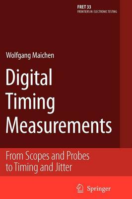 Digital Timing Measurements: From Scopes and Probes to Timing and Jitter - Frontiers in Electronic Testing 33 (Paperback)