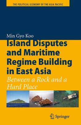 Island Disputes and Maritime Regime Building in East Asia: Between a Rock and a Hard Place - The Political Economy of the Asia Pacific (Paperback)