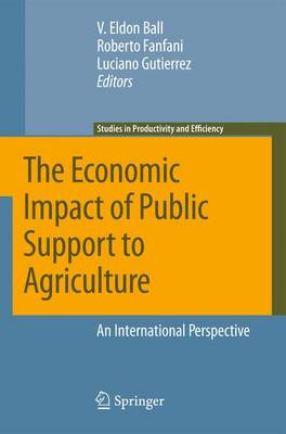 The Economic Impact of Public Support to Agriculture: An International Perspective - Studies in Productivity and Efficiency 7 (Hardback)