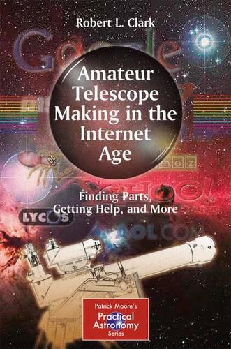 Amateur Telescope Making in the Internet Age: Finding Parts, Getting Help, and More - The Patrick Moore Practical Astronomy Series (Paperback)