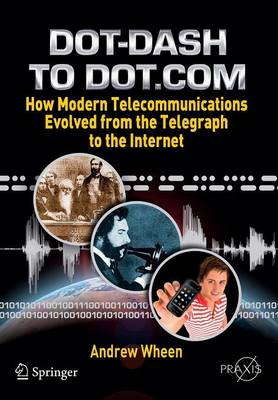 Dot-Dash to Dot.Com: How Modern Telecommunications Evolved from the Telegraph to the Internet - Springer Praxis Books (Paperback)