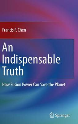 An Indispensable Truth: How Fusion Power Can Save the Planet (Hardback)