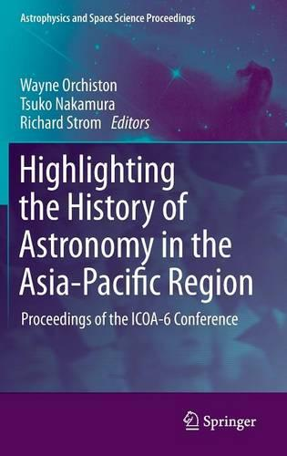 Highlighting the History of Astronomy in the Asia-Pacific Region: Proceedings of the ICOA-6 Conference - Astrophysics and Space Science Proceedings (Hardback)