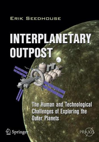 Interplanetary Outpost: The Human and Technological Challenges of Exploring the Outer Planets - Springer Praxis Books (Paperback)