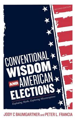 Conventional Wisdom and American Elections: Exploding Myths, Exploring Misconceptions (Hardback)