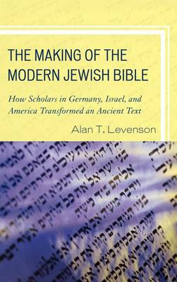 The Making of the Modern Jewish Bible: How Scholars in Germany, Israel, and America Transformed an Ancient Text (Hardback)