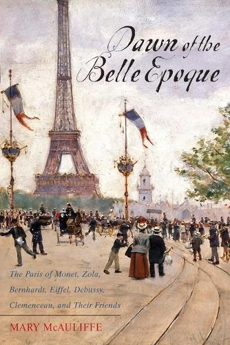 Dawn of the Belle Epoque: The Paris of Monet, Zola, Bernhardt, Eiffel, Debussy, Clemenceau, and Their Friends (Paperback)