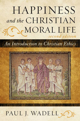 Happiness and the Christian Moral Life: An Introduction to Christian Ethics (Hardback)