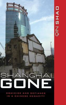 Shanghai Gone: Domicide and Defiance in a Chinese Megacity - State & Society in East Asia (Hardback)