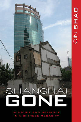 Shanghai Gone: Domicide and Defiance in a Chinese Megacity - State & Society in East Asia (Paperback)